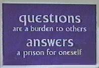 questions are a burden to others, answers a prison for oneself